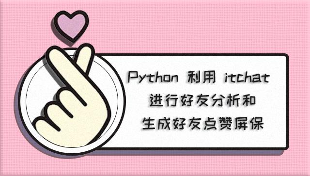 Python 利用 itchat 进行好友分析和生成好友点赞屏保